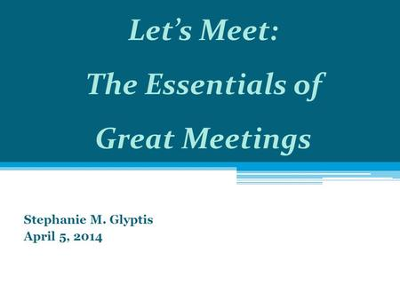 Stephanie M. Glyptis April 5, 2014 Let's Meet: The Essentials of Great Meetings.