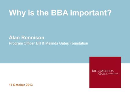 Why is the BBA important? 11 October 2013 Alan Rennison Program Officer, Bill & Melinda Gates Foundation.