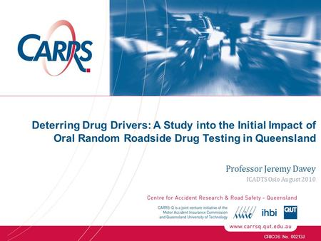 CRICOS No. 00213J Deterring Drug Drivers: A Study into the Initial Impact of Oral Random Roadside Drug Testing in Queensland Professor Jeremy Davey ICADTS.