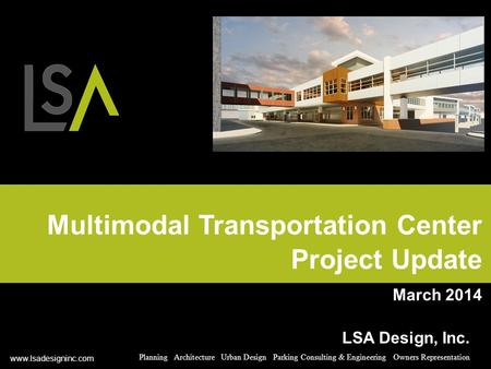 Multimodal Transportation Center Project Update March 2014 LSA Design, Inc. Planning Architecture Urban Design Parking Consulting & Engineering Owners.