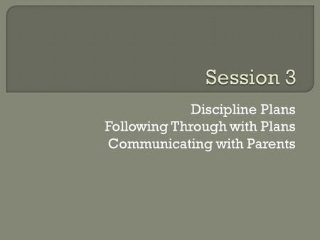 Discipline Plans Following Through with Plans Communicating with Parents.