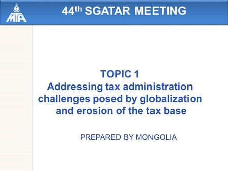 44 th SGATAR MEETING TOPIC 1 Addressing tax administration challenges posed by globalization and erosion of the tax base PREPARED BY MONGOLIA.