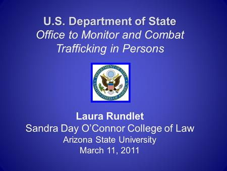 U.S. Department of State U.S. Department of State Office to Monitor and Combat Trafficking in Persons Laura Rundlet Sandra Day O'Connor College of Law.