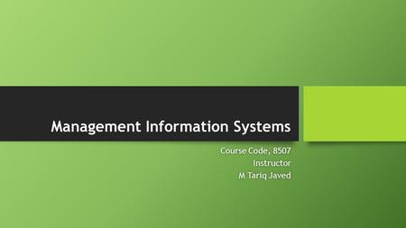 Management Information Systems Course Code, 8507Course Code, 8507Instructor M Tariq JavedM Tariq Javed.
