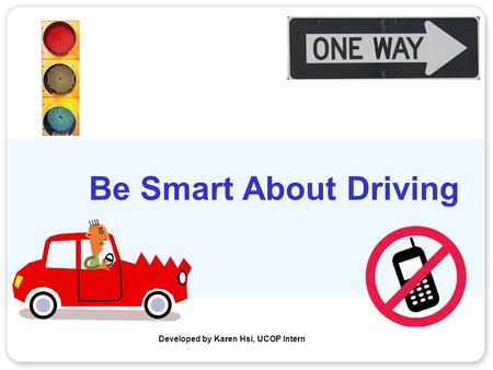 Be Smart About Driving Developed by Karen Hsi, UCOP Intern.
