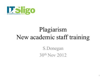 Plagiarism New academic staff training S.Donegan 30 th Nov 2012 1.
