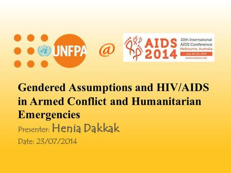 Gendered Assumptions and HIV/AIDS in Armed Conflict and Humanitarian Emergencies Presenter: Henia Dakkak Date: 23/07/2014.