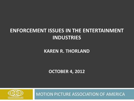ENFORCEMENT ISSUES IN THE ENTERTAINMENT INDUSTRIES KAREN R. THORLAND OCTOBER 4, 2012 MOTION PICTURE ASSOCIATION OF AMERICA.