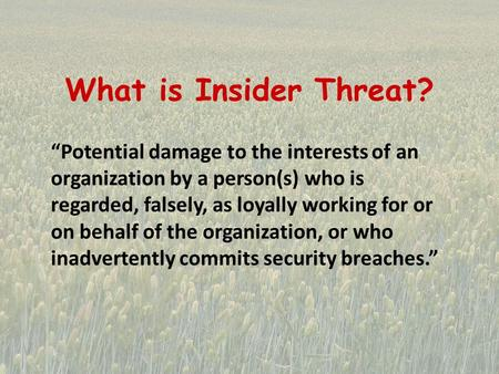 "What is Insider Threat? ""Potential damage to the interests of an organization by a person(s) who is regarded, falsely, as loyally working for or on behalf."