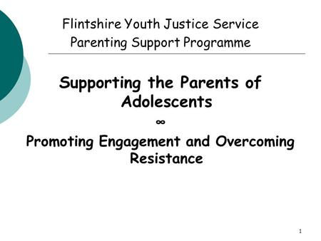 1 Flintshire Youth Justice Service Parenting Support Programme Supporting the Parents of Adolescents ∞ Promoting Engagement and Overcoming Resistance.