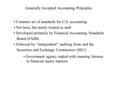 Generally Accepted Accounting Principles Common set of standards for U.S. accounting Not laws, but nearly treated as such Developed primarily by Financial.