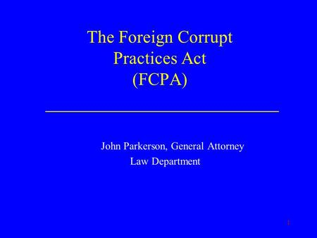 1 The Foreign Corrupt Practices Act (FCPA) ________________________ John Parkerson, General Attorney Law Department.