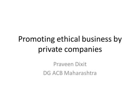 Promoting ethical business by private companies Praveen Dixit DG ACB Maharashtra.
