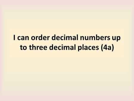 I can order decimal numbers up to three decimal places (4a)