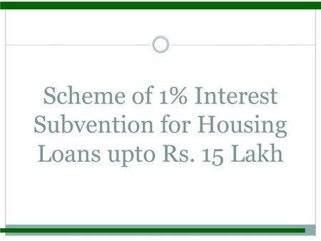 Scheme of 1% Interest Subvention for Housing Loans upto Rs. 15 Lakh.