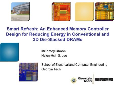 Smart Refresh: An Enhanced Memory Controller Design for Reducing Energy in Conventional and 3D Die-Stacked DRAMs Mrinmoy Ghosh Hsien-Hsin S. Lee School.