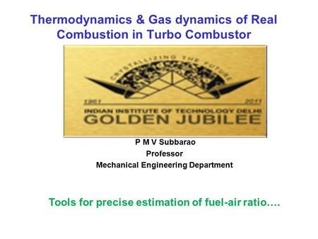 Thermodynamics & Gas dynamics of Real Combustion in Turbo Combustor P M V Subbarao Professor Mechanical Engineering Department Tools for precise estimation.