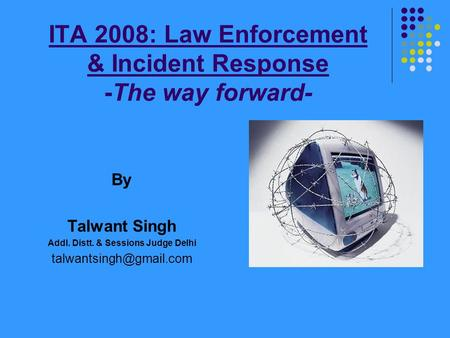 ITA 2008: Law Enforcement & Incident Response -The way forward- By Talwant Singh Addl. Distt. & Sessions Judge Delhi