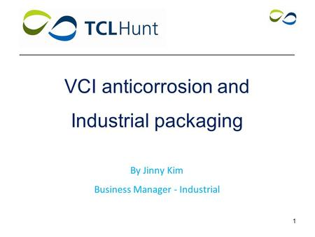 VCI anticorrosion and Industrial packaging By Jinny Kim Business Manager - Industrial 1.
