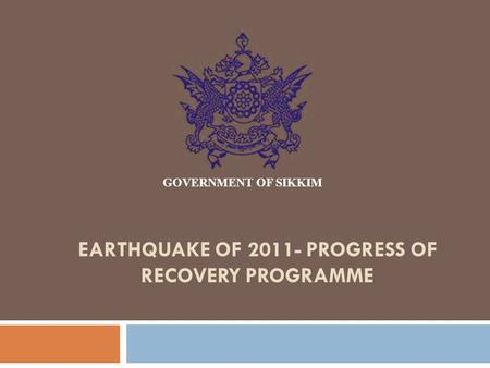 EARTHQUAKE OF 2011- PROGRESS OF RECOVERY PROGRAMME GOVERNMENT OF SIKKIM.