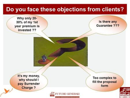 Do you face these objections from clients? Why only 20- 30% of my 1st year premium is invested ?? Is there any Guarantee ??? It's my money, why should.