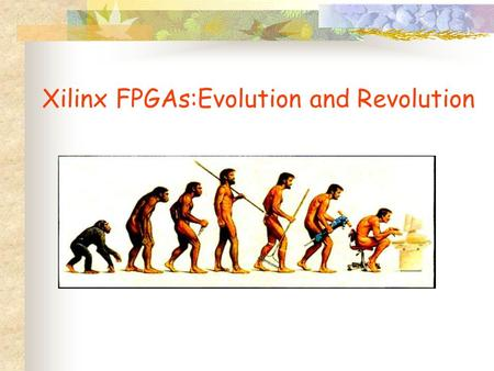 Xilinx FPGAs:Evolution and Revolution. Evolution results in bigger, faster, cheaper FPGAs; better software with fewer bugs, faster compile times; coupled.