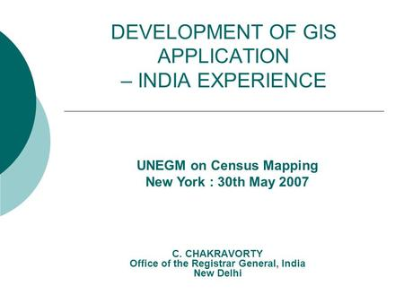 DEVELOPMENT OF GIS APPLICATION – INDIA EXPERIENCE C. CHAKRAVORTY Office of the Registrar General, India New Delhi UNEGM on Census Mapping New York : 30th.
