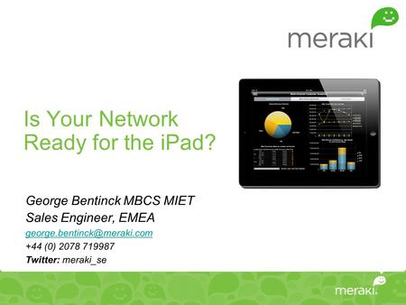 Is Your Network Ready for the iPad? George Bentinck MBCS MIET Sales Engineer, EMEA +44 (0) 2078 719987 Twitter: meraki_se.