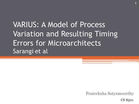 VARIUS: A Model of Process Variation and Resulting Timing Errors for Microarchitects Sarangi et al Prateeksha Satyamoorthy CS 8501 1.