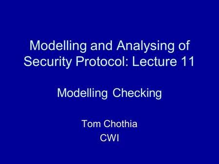 Modelling and Analysing of Security Protocol: Lecture 11 Modelling Checking Tom Chothia CWI.