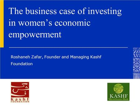 The business case of investing in women's economic empowerment Roshaneh Zafar, Founder and Managing Kashf Foundation.