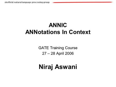 ANNIC ANNotations In Context GATE Training Course 27 – 28 April 2006 Niraj Aswani.