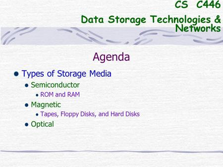 Agenda Types of Storage Media Semiconductor ROM and RAM Magnetic Tapes, Floppy Disks, and Hard Disks Optical CS C446 Data Storage Technologies & Networks.