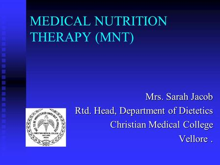 MEDICAL NUTRITION THERAPY (MNT) Mrs. Sarah Jacob Rtd. Head, Department of Dietetics Christian Medical College Vellore.
