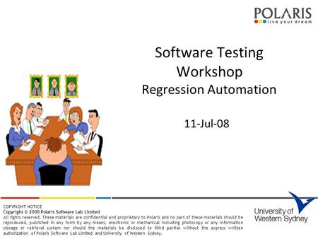 Software Testing Workshop Regression Automation 11-Jul-08 COPYRIGHT NOTICE Copyright © 2008 Polaris Software Lab Limited All rights reserved. These materials.