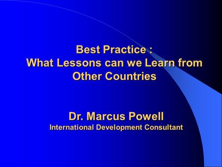 Best Practice : What Lessons can we Learn from Other Countries Dr. Marcus Powell International Development Consultant.