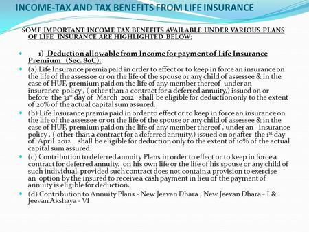 INCOME-TAX AND TAX BENEFITS FROM LIFE INSURANCE SOME IMPORTANT INCOME TAX BENEFITS AVAILABLE UNDER VARIOUS PLANS OF LIFE INSURANCE ARE HIGHLIGHTED BELOW: