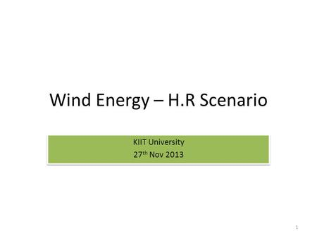 Wind Energy – H.R Scenario KIIT University 27 th Nov 2013 KIIT University 27 th Nov 2013 1.
