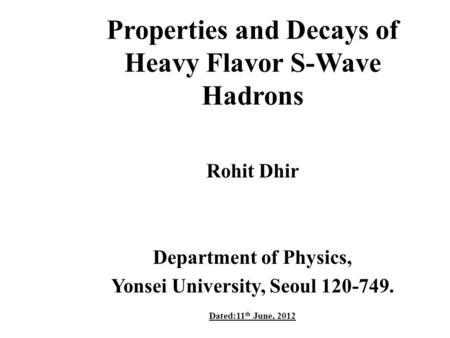 Properties and Decays of Heavy Flavor S-Wave Hadrons Rohit Dhir Department of Physics, Yonsei University, Seoul 120-749. Dated:11 th June, 2012.