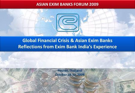 Phuket, Thailand October 28-30, 2009 ASIAN EXIM BANKS FORUM 2009 Global Financial Crisis & Asian Exim Banks Reflections from Exim Bank <strong>India</strong>'s Experience.