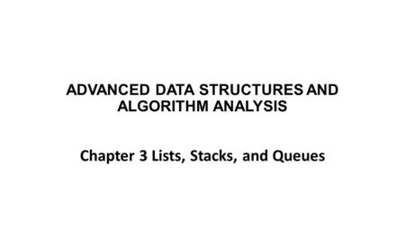 ADVANCED DATA STRUCTURES AND ALGORITHM ANALYSIS Chapter 3 Lists, Stacks, and Queues.
