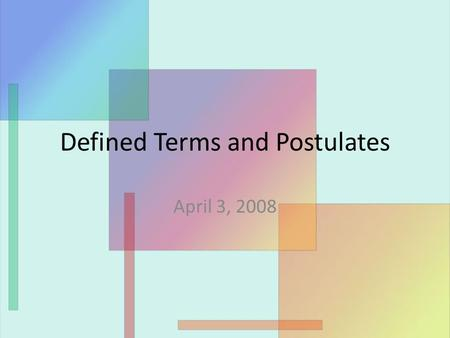 Defined Terms and Postulates April 3, 2008. Defined terms Yesterday, we talked about undefined terms. Today, we will focus on defined terms (which are.