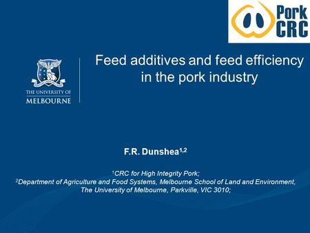 Feed additives and feed efficiency in the pork industry F.R. Dunshea 1,2 1 CRC for High Integrity Pork; 2 Department of Agriculture and Food Systems,
