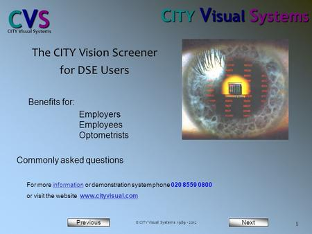 NextPrevious CVSCVSCVSCVS CITY Visual Systems 1 The CITY Vision Screener for DSE Users Benefits for: Employers Employees Optometrists Commonly asked questions.