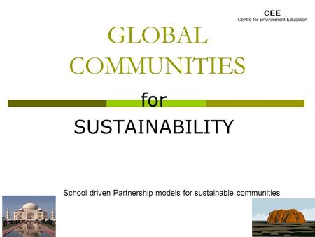 GLOBAL COMMUNITIES for SUSTAINABILITY School driven Partnership models for sustainable communities.