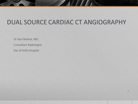DUAL SOURCE CARDIAC CT ANGIOGRAPHY Dr Ravi Mathai, MD. Consultant Radiologist, Dar Al Shifa Hospital 1.