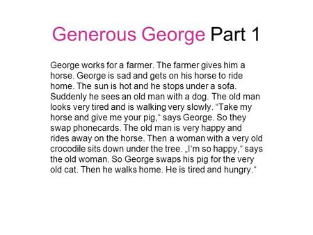 Generous George Part 1 George works for a farmer. The farmer gives him a horse. George is sad and gets on his horse to ride home. The sun is hot and he.