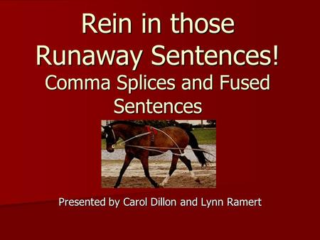 Rein in those Runaway Sentences! Comma Splices and Fused Sentences Presented by Carol Dillon and Lynn Ramert.