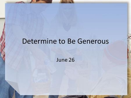 "Determine to Be Generous June 26. Think About It … What are some synonyms and antonyms for the word ""generosity?"" Consider which of these descriptions."
