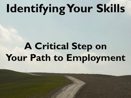 Identifying Your Skills A Critical Step on Your Path to Employment.